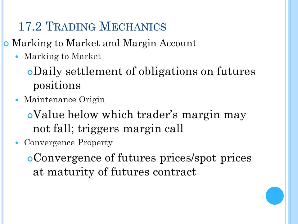 17.2 Trading Mechanics Marking to Market and Margin Account. Marking to Market. Daily settlement of obligations on futures positions.
