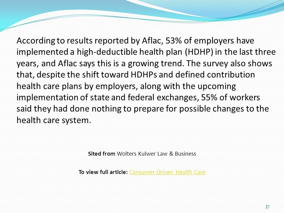 According to results reported by Aflac, 53% of employers have implemented a high-deductible health plan (HDHP) in the last three years, and Aflac says this is a growing trend. The survey also shows that, despite the shift toward HDHPs and defined contribution health care plans by employers, along with the upcoming implementation of state and federal exchanges, 55% of workers said they had done nothing to prepare for possible changes to the health care system.
