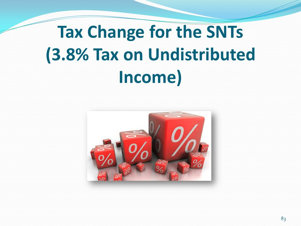 Tax Change for the SNTs (3.8% Tax on Undistributed Income)