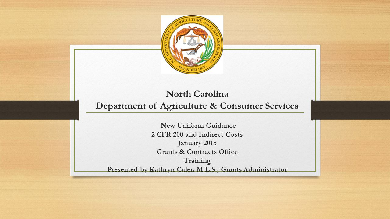 North Carolina Department of Agriculture & Consumer Services New Uniform Guidance 2 CFR 200 and Indirect Costs January 2015 Grants & Contracts Office Training Presented by Kathryn Caler, M.L.S., Grants Administrator