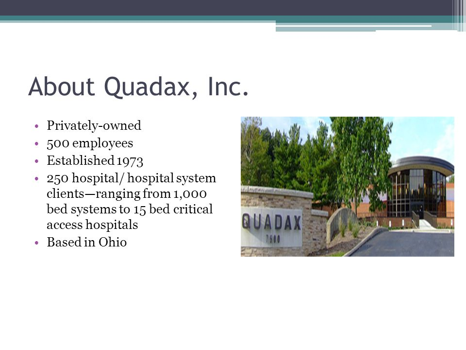 About Quadax, Inc. Privately-owned 500 employees Established 1973