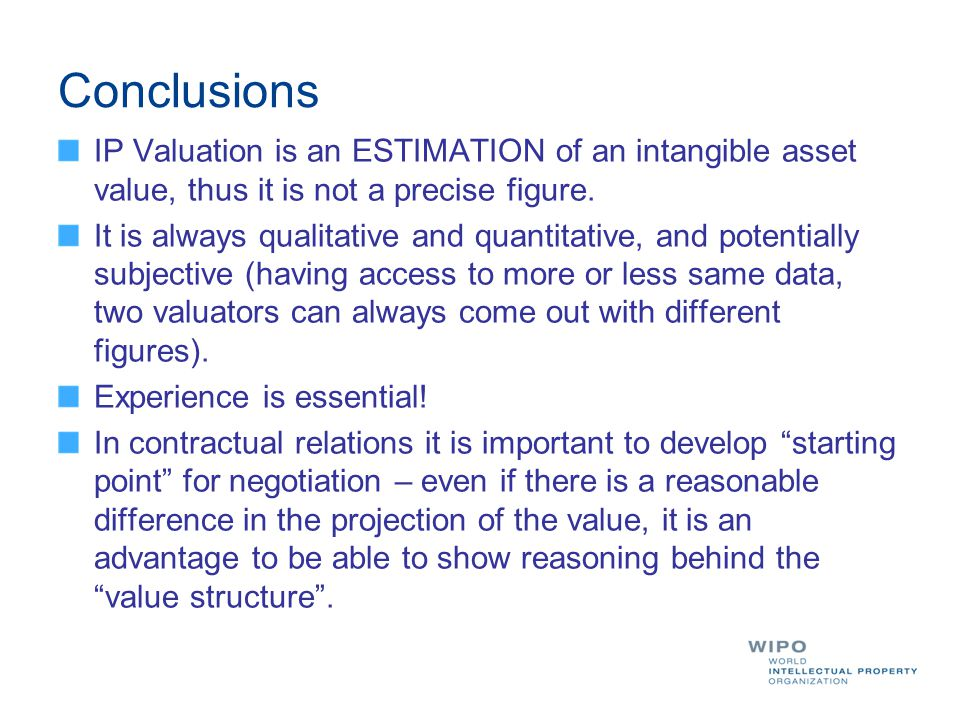 Conclusions IP Valuation is an ESTIMATION of an intangible asset value, thus it is not a precise figure.
