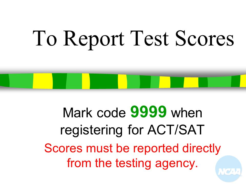 To Report Test Scores Mark code 9999 when registering for ACT/SAT