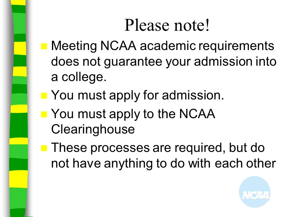 Please note! Meeting NCAA academic requirements does not guarantee your admission into a college. You must apply for admission.