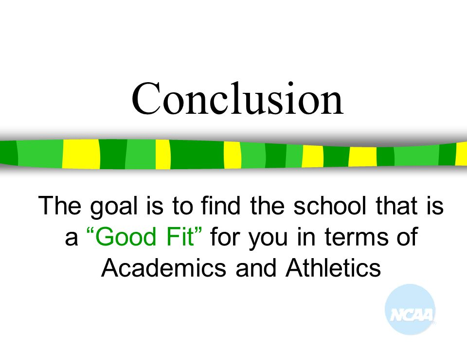 Conclusion The goal is to find the school that is a Good Fit for you in terms of Academics and Athletics.