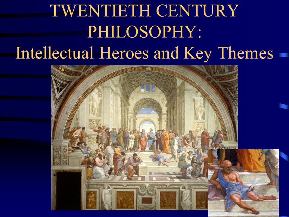 TWENTIETH CENTURY PHILOSOPHY: Intellectual Heroes and Key Themes