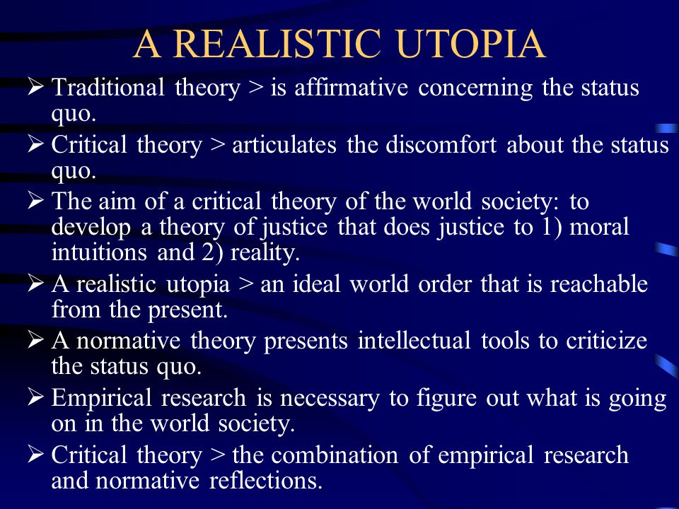 A REALISTIC UTOPIA Traditional theory > is affirmative concerning the status quo. Critical theory > articulates the discomfort about the status quo.