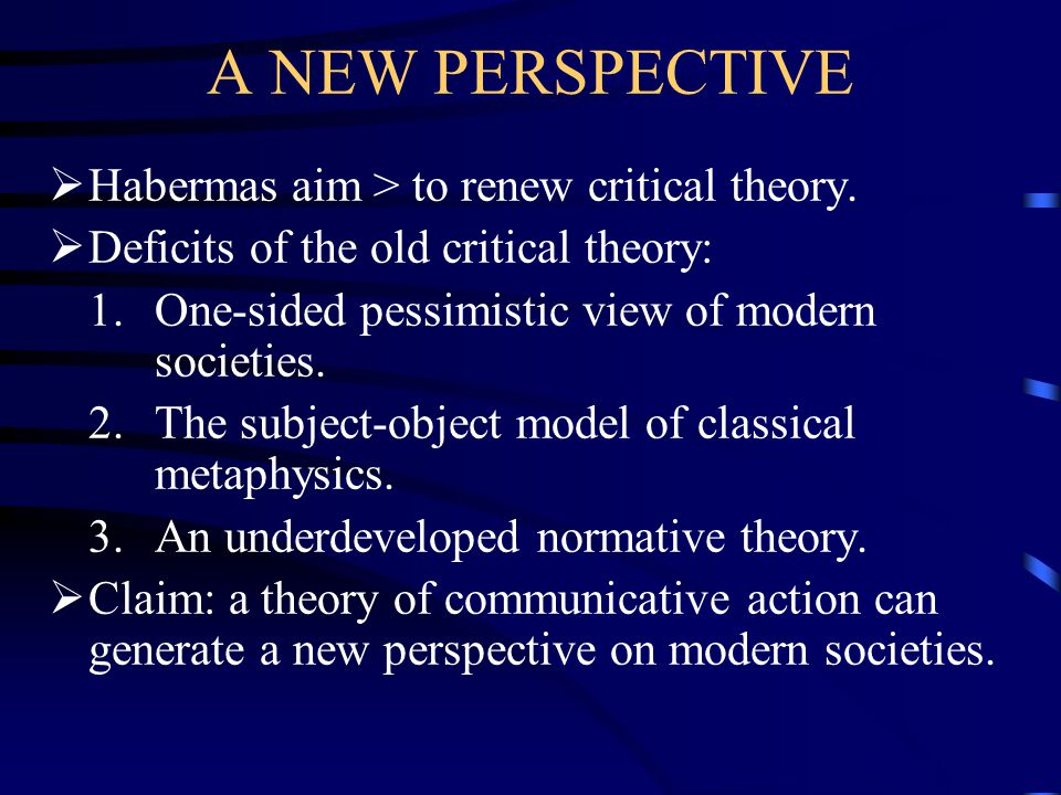 A NEW PERSPECTIVE Habermas aim > to renew critical theory.