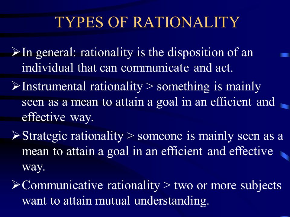 TYPES OF RATIONALITY In general: rationality is the disposition of an individual that can communicate and act.