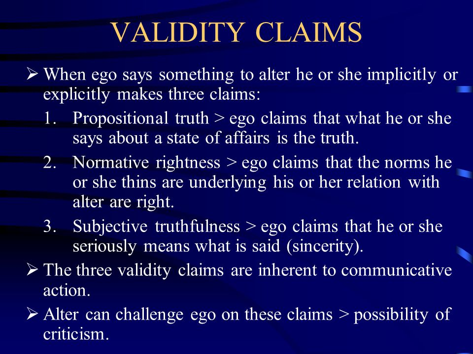VALIDITY CLAIMS When ego says something to alter he or she implicitly or explicitly makes three claims: