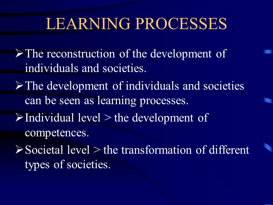 LEARNING PROCESSES The reconstruction of the development of individuals and societies.
