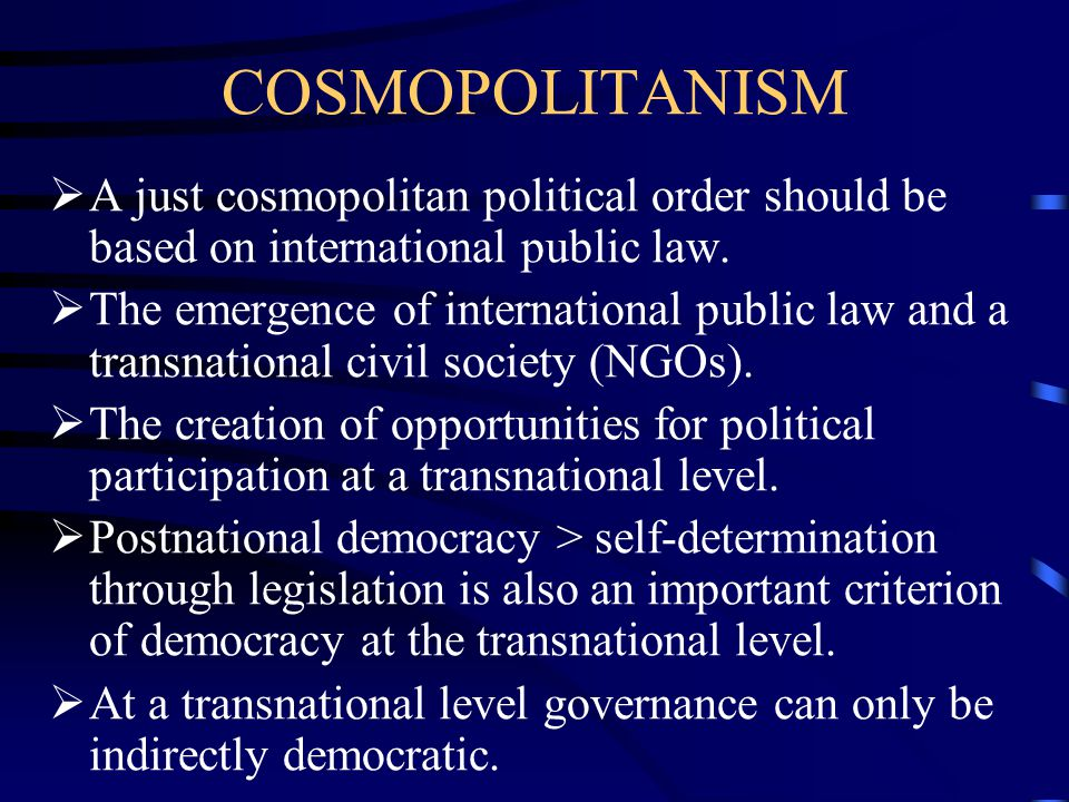 COSMOPOLITANISM A just cosmopolitan political order should be based on international public law.