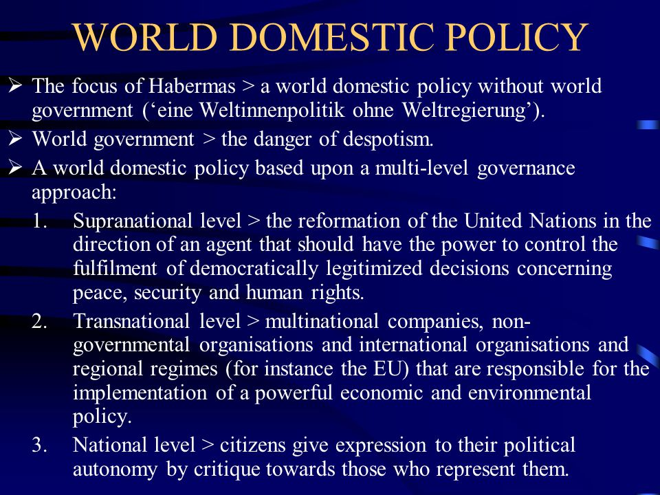 WORLD DOMESTIC POLICY The focus of Habermas > a world domestic policy without world government ('eine Weltinnenpolitik ohne Weltregierung').
