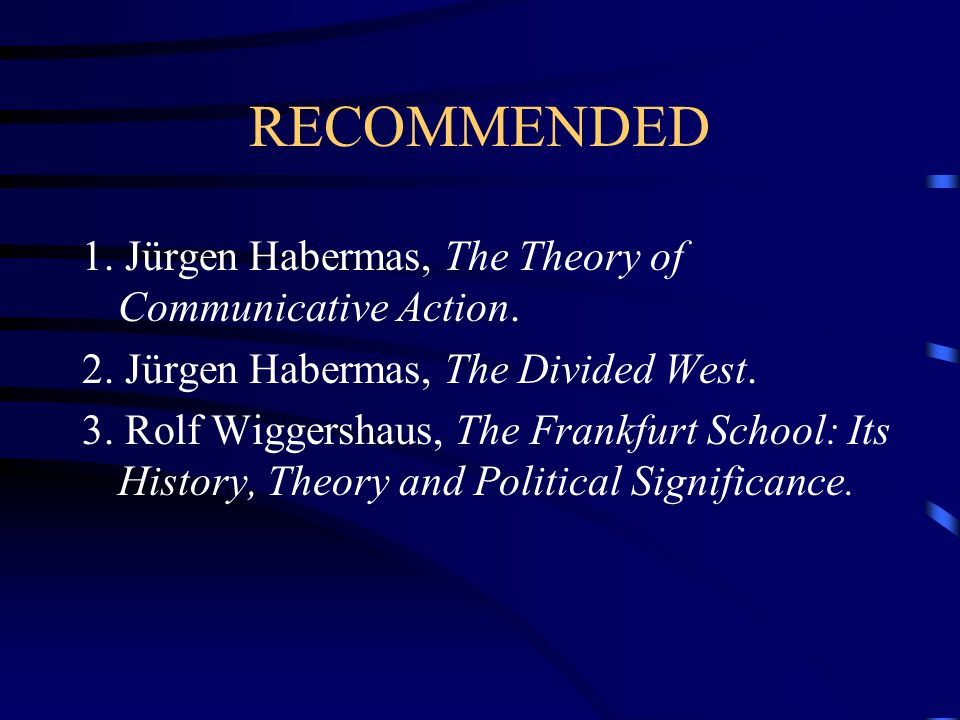 RECOMMENDED 1. Jürgen Habermas, The Theory of Communicative Action.
