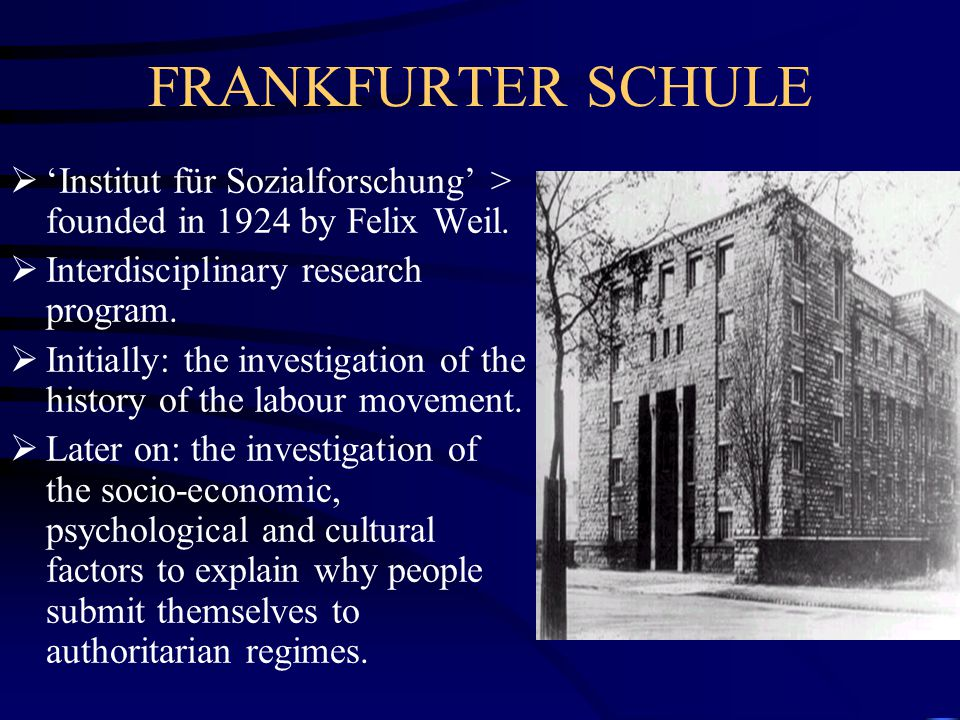 FRANKFURTER SCHULE 'Institut für Sozialforschung' > founded in 1924 by Felix Weil. Interdisciplinary research program.