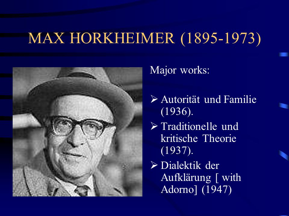 MAX HORKHEIMER (1895-1973) Major works: Autorität und Familie (1936).