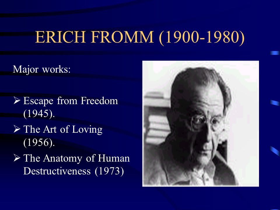 ERICH FROMM (1900-1980) Major works: Escape from Freedom (1945).
