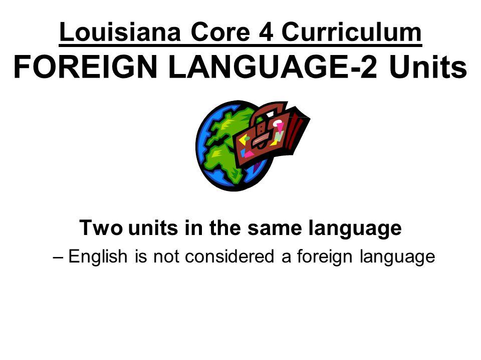 Louisiana Core 4 Curriculum FOREIGN LANGUAGE-2 Units