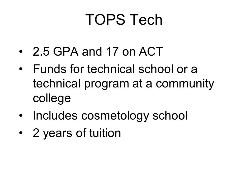TOPS Tech 2.5 GPA and 17 on ACT. Funds for technical school or a technical program at a community college.
