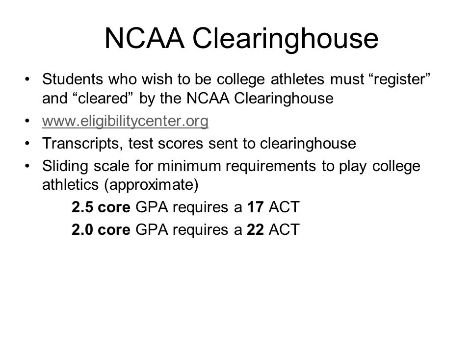 NCAA Clearinghouse Students who wish to be college athletes must register and cleared by the NCAA Clearinghouse.