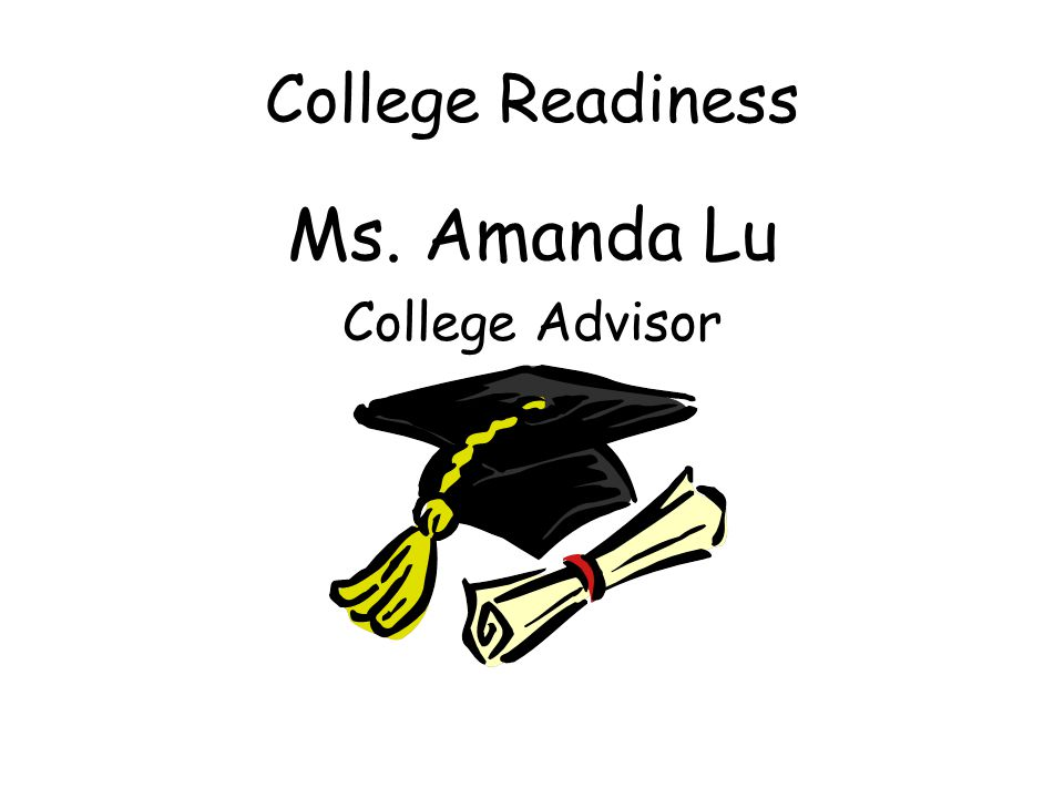 College Readiness Ms. Amanda Lu College Advisor
