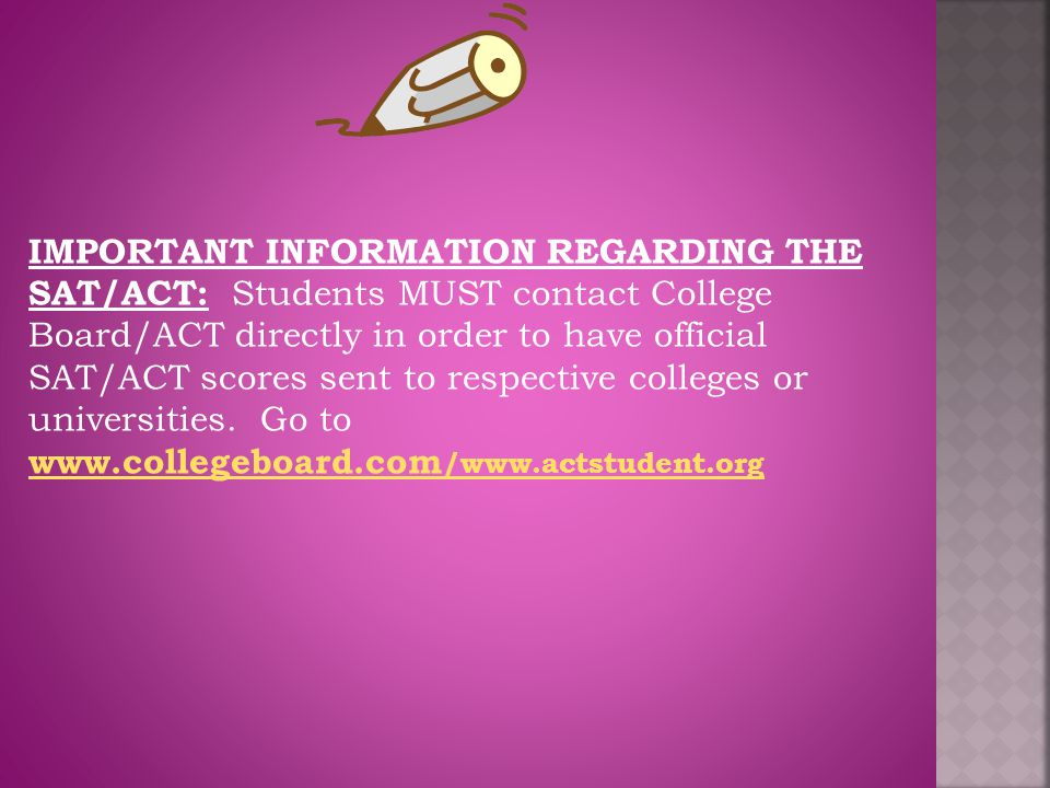 IMPORTANT INFORMATION REGARDING THE SAT/ACT: Students MUST contact College Board/ACT directly in order to have official SAT/ACT scores sent to respective colleges or universities.