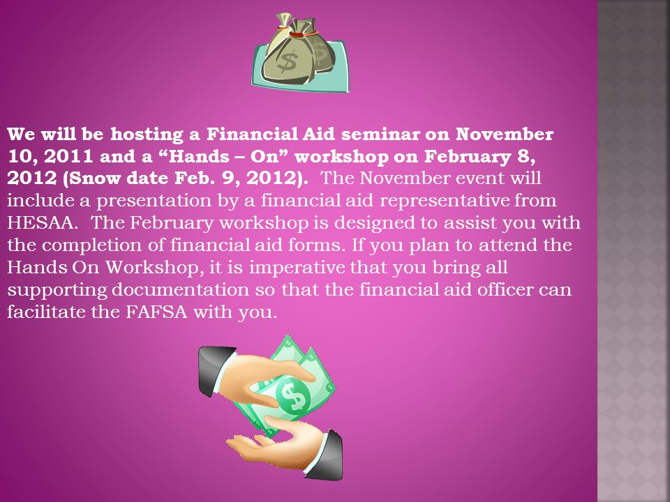 We will be hosting a Financial Aid seminar on November 10, 2011 and a Hands – On workshop on February 8, 2012 (Snow date Feb.