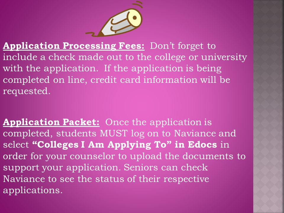Application Processing Fees: Don't forget to include a check made out to the college or university with the application. If the application is being completed on line, credit card information will be requested.