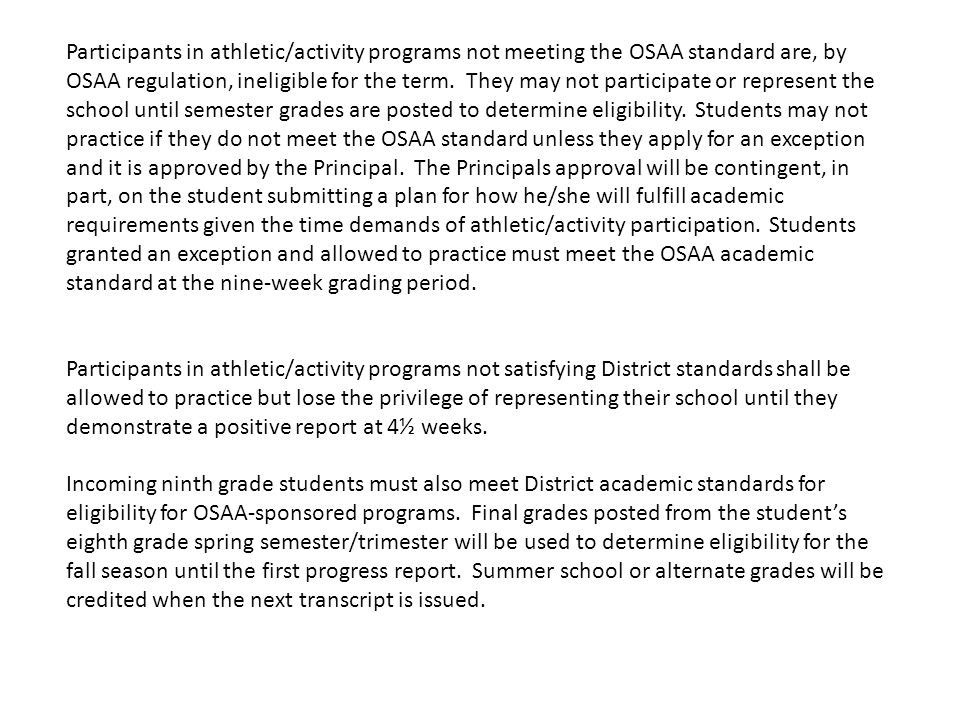 Participants in athletic/activity programs not meeting the OSAA standard are, by OSAA regulation, ineligible for the term. They may not participate or represent the school until semester grades are posted to determine eligibility. Students may not practice if they do not meet the OSAA standard unless they apply for an exception and it is approved by the Principal. The Principals approval will be contingent, in part, on the student submitting a plan for how he/she will fulfill academic requirements given the time demands of athletic/activity participation. Students granted an exception and allowed to practice must meet the OSAA academic standard at the nine-week grading period.
