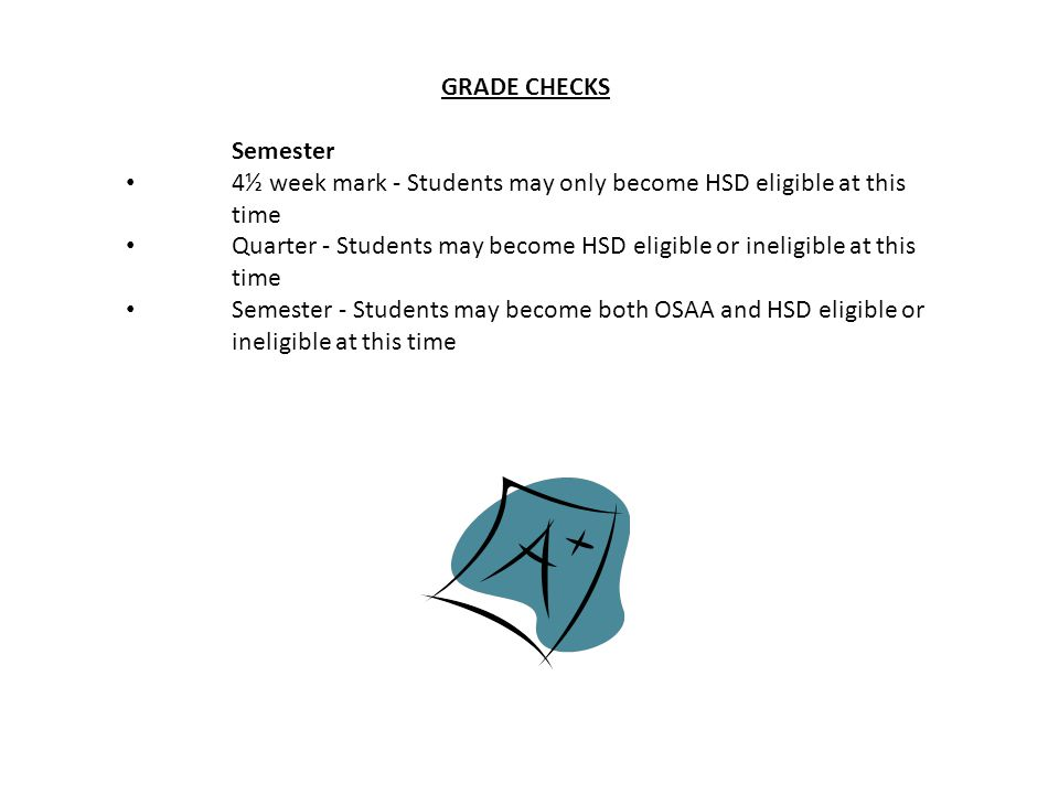 GRADE CHECKS Semester. 4½ week mark - Students may only become HSD eligible at this time.