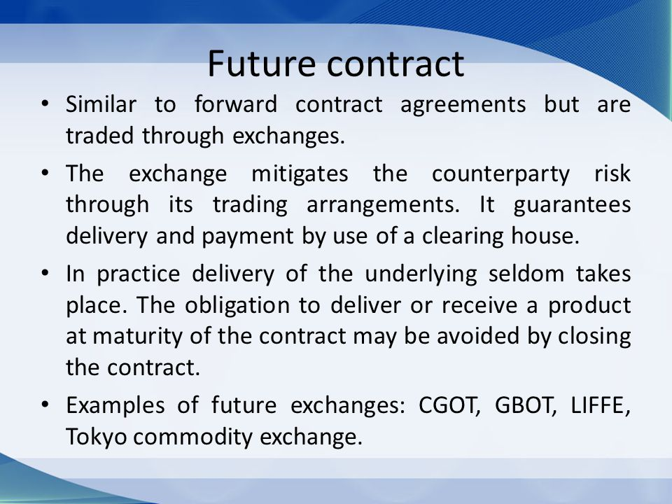 Future contract Similar to forward contract agreements but are traded through exchanges.