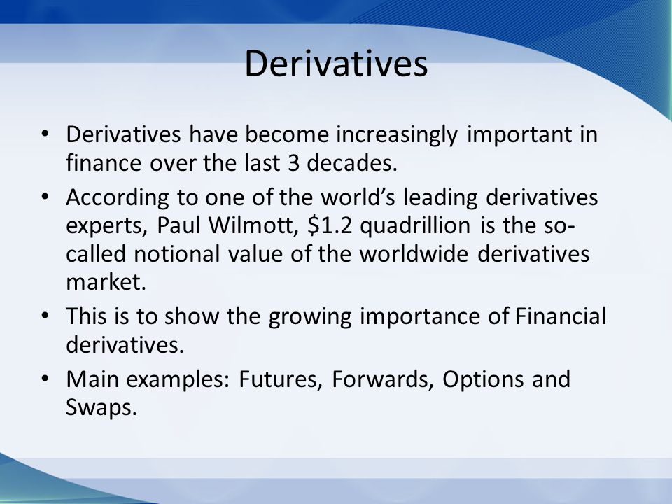 Derivatives Derivatives have become increasingly important in finance over the last 3 decades.