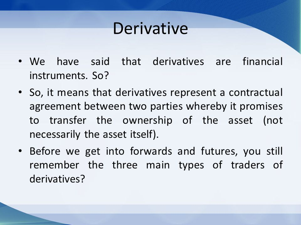 Derivative We have said that derivatives are financial instruments. So