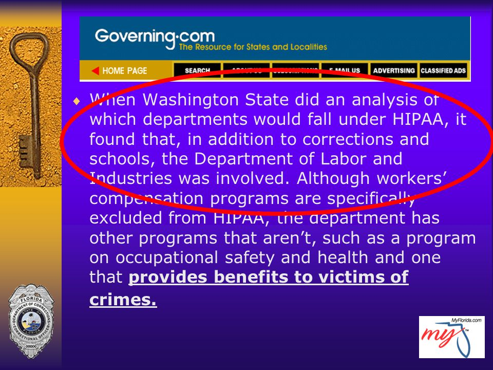 When Washington State did an analysis of which departments would fall under HIPAA, it found that, in addition to corrections and schools, the Department of Labor and Industries was involved. Although workers' compensation programs are specifically excluded from HIPAA, the department has other programs that aren't, such as a program on occupational safety and health and one that provides benefits to victims of crimes.