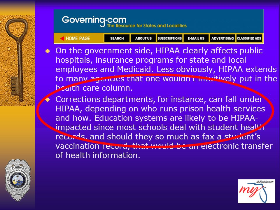 On the government side, HIPAA clearly affects public hospitals, insurance programs for state and local employees and Medicaid. Less obviously, HIPAA extends to many agencies that one wouldn't intuitively put in the health care column.