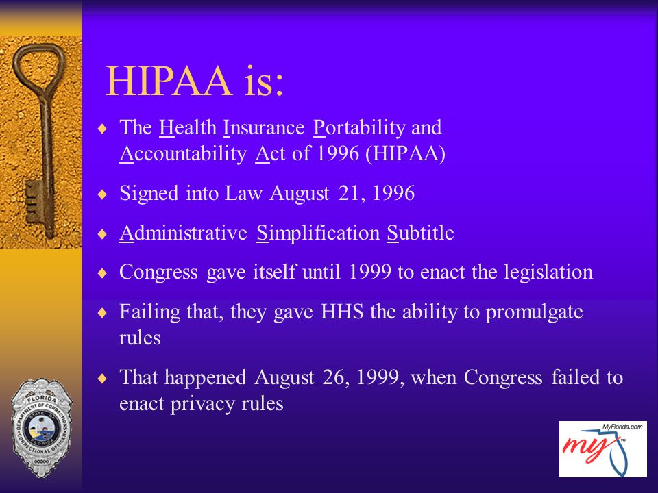 HIPAA is: The Health Insurance Portability and Accountability Act of 1996 (HIPAA) Signed into Law August 21, 1996.