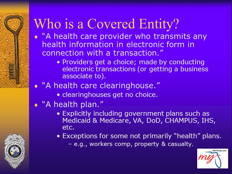 Who is a Covered Entity A health care provider who transmits any health information in electronic form in connection with a transaction.