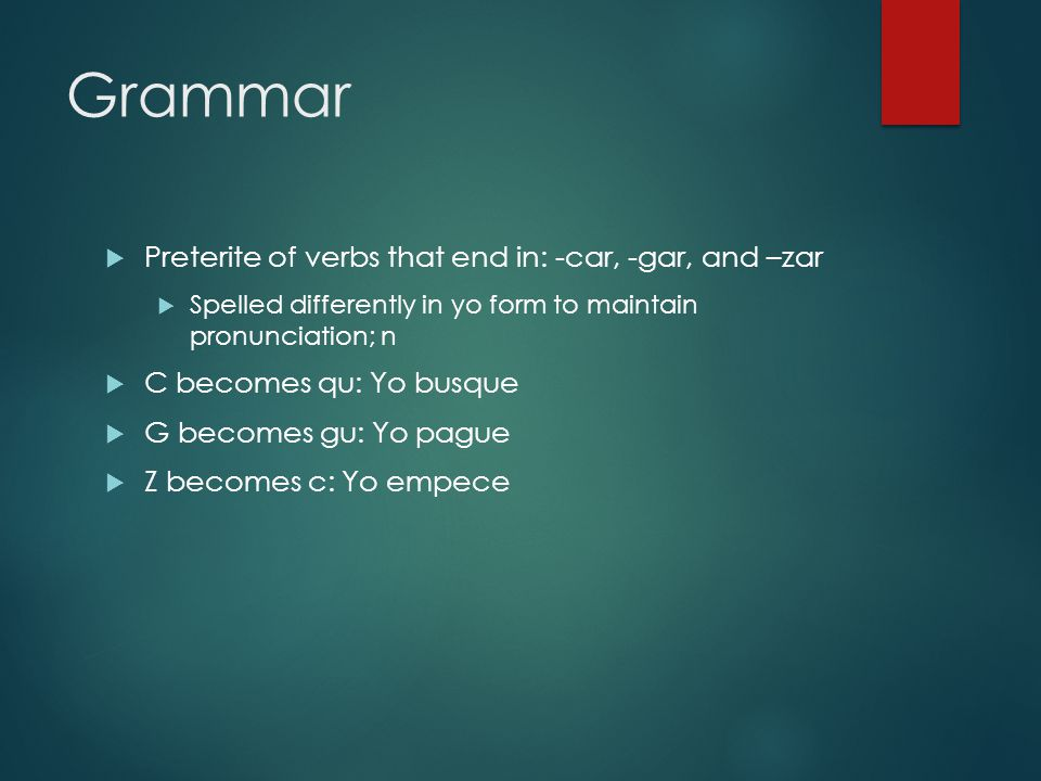 Grammar Preterite of verbs that end in: -car, -gar, and –zar