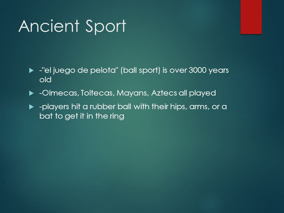 Ancient Sport - el juego de pelota (ball sport) is over 3000 years old. -Olmecas, Toltecas, Mayans, Aztecs all played.
