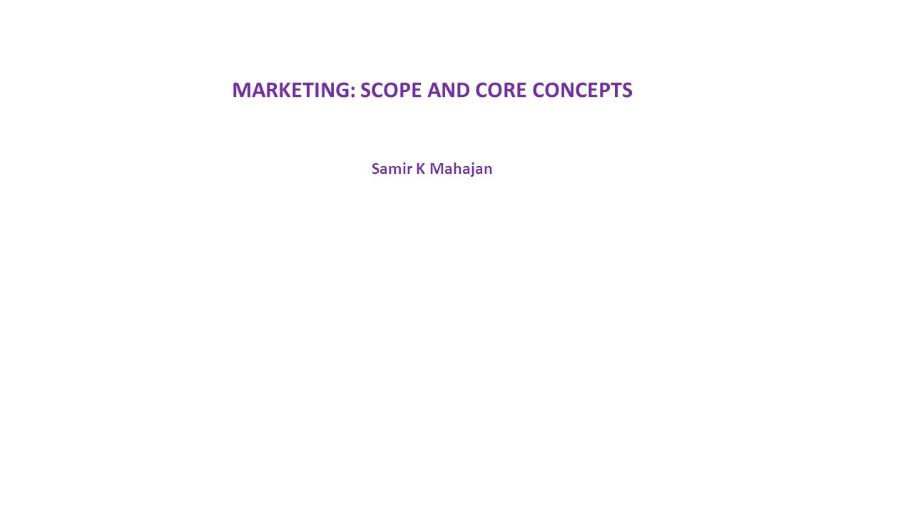 MARKETING: SCOPE AND CORE CONCEPTS