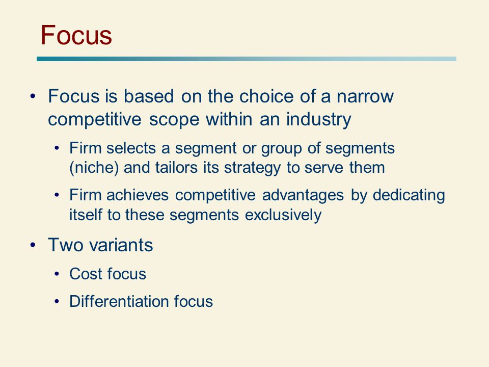 Focus Focus is based on the choice of a narrow competitive scope within an industry.