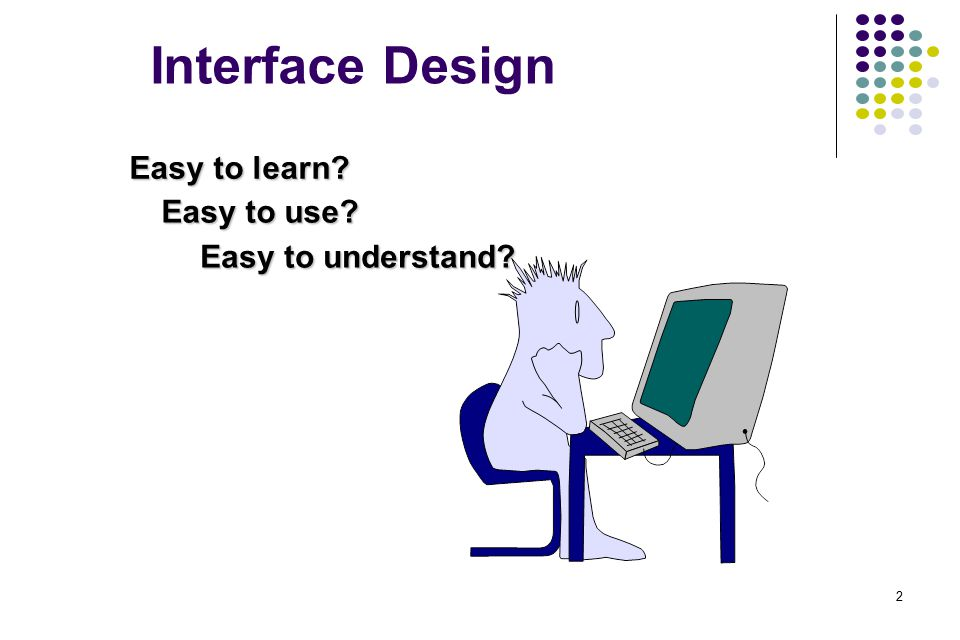 Interface Design Easy to use Easy to understand Easy to learn