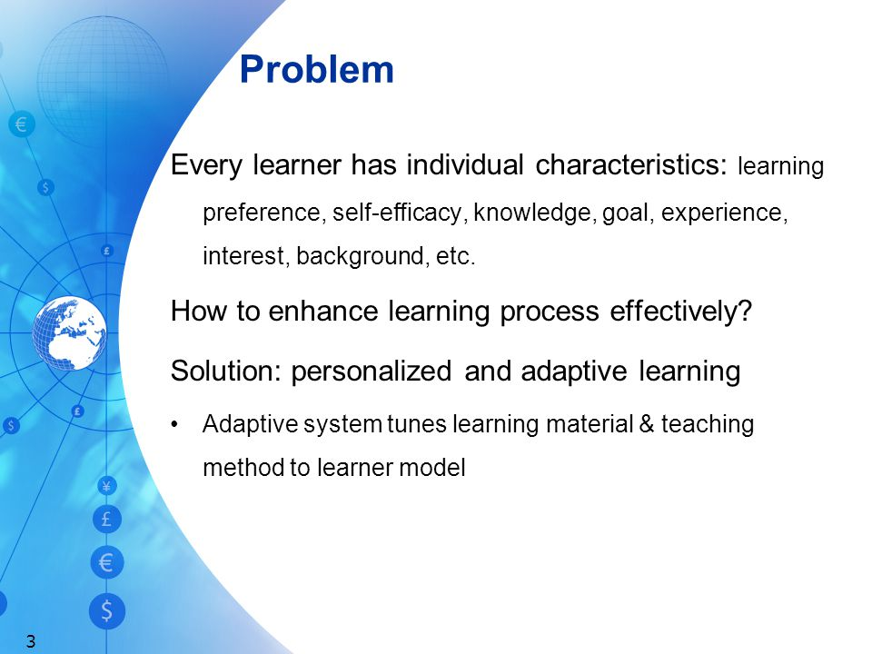 Problem Every learner has individual characteristics: learning preference, self-efficacy, knowledge, goal, experience, interest, background, etc.