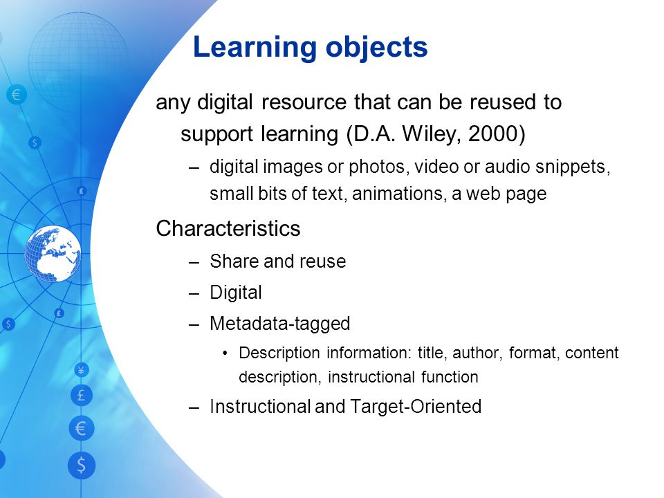Learning objects any digital resource that can be reused to support learning (D.A. Wiley, 2000)