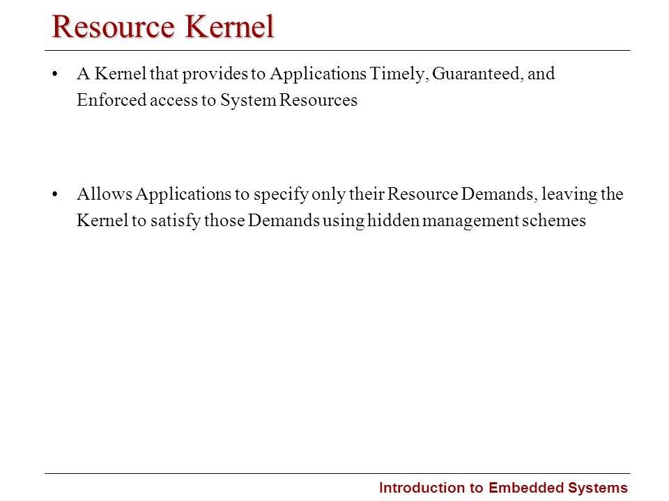 Resource Kernel A Kernel that provides to Applications Timely, Guaranteed, and Enforced access to System Resources.