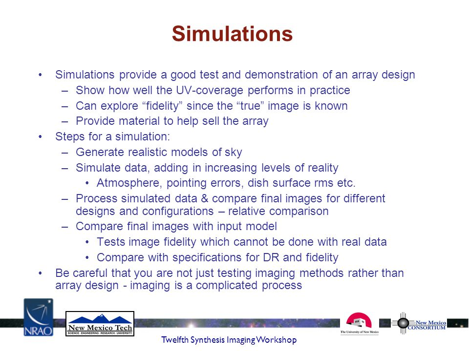 Simulations Simulations provide a good test and demonstration of an array design. Show how well the UV-coverage performs in practice.