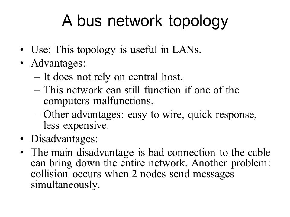 A bus network topology Use: This topology is useful in LANs.