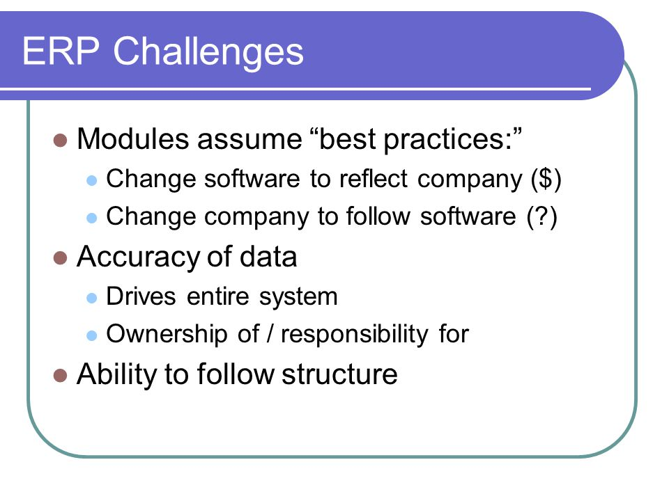 ERP Challenges Modules assume best practices: Accuracy of data
