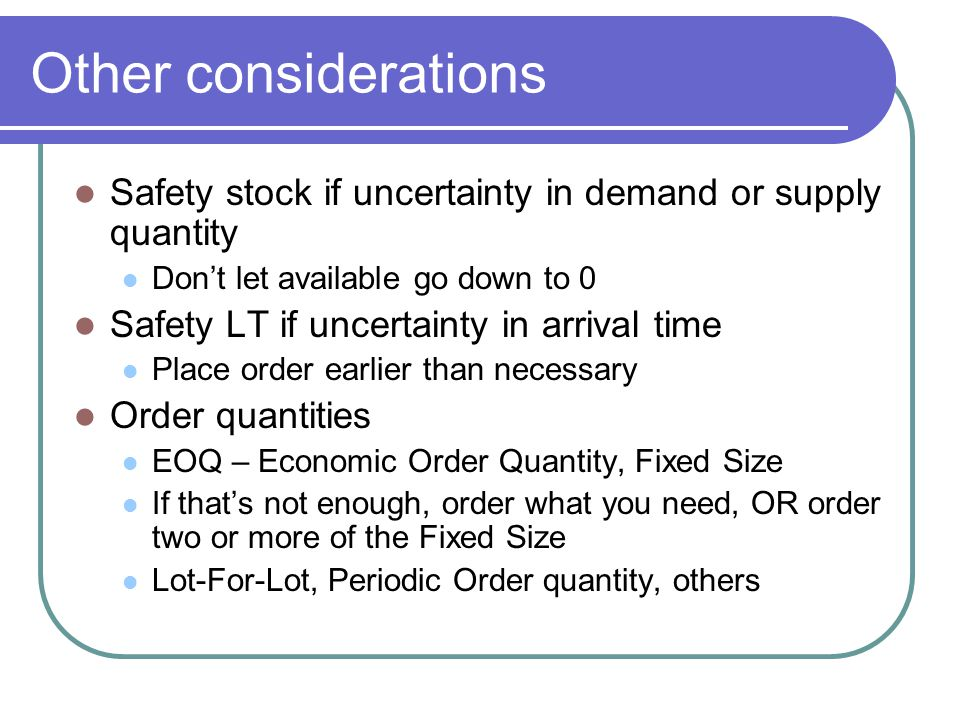 Other considerations Safety stock if uncertainty in demand or supply quantity. Don't let available go down to 0.