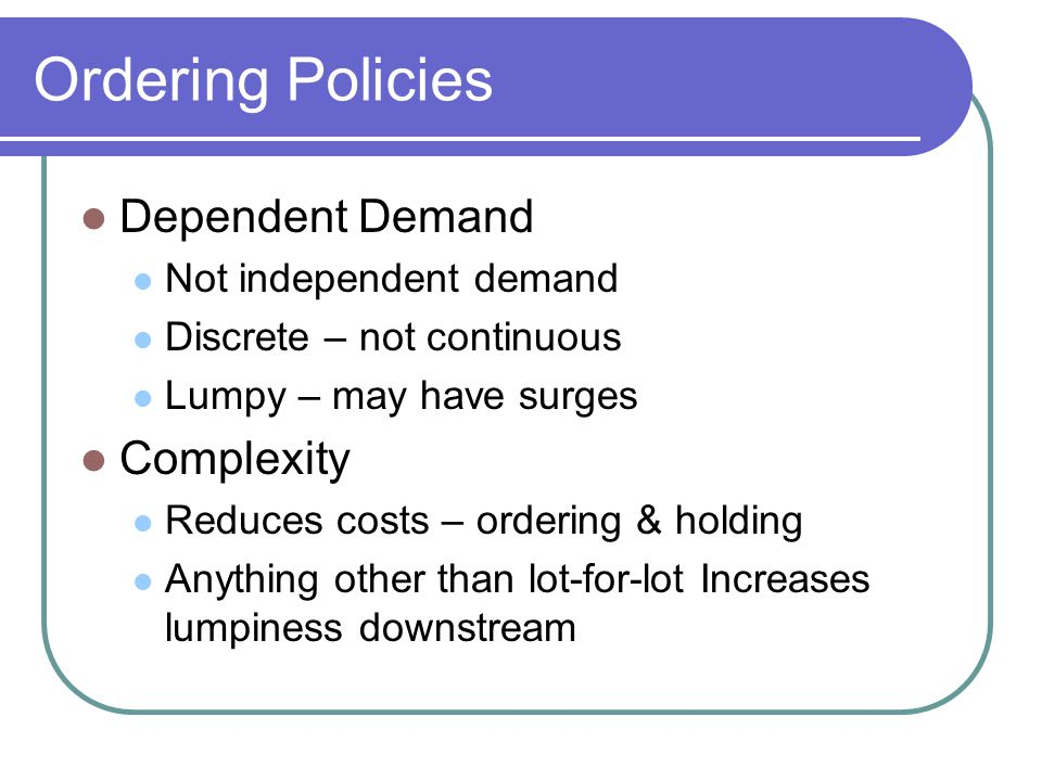 Ordering Policies Dependent Demand Complexity Not independent demand